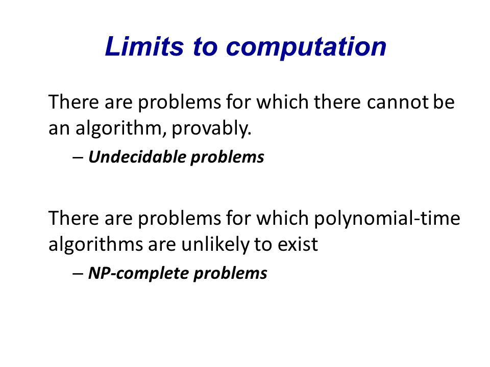 Limits to computation There are problems for which there cannot be an algorithm, provably.