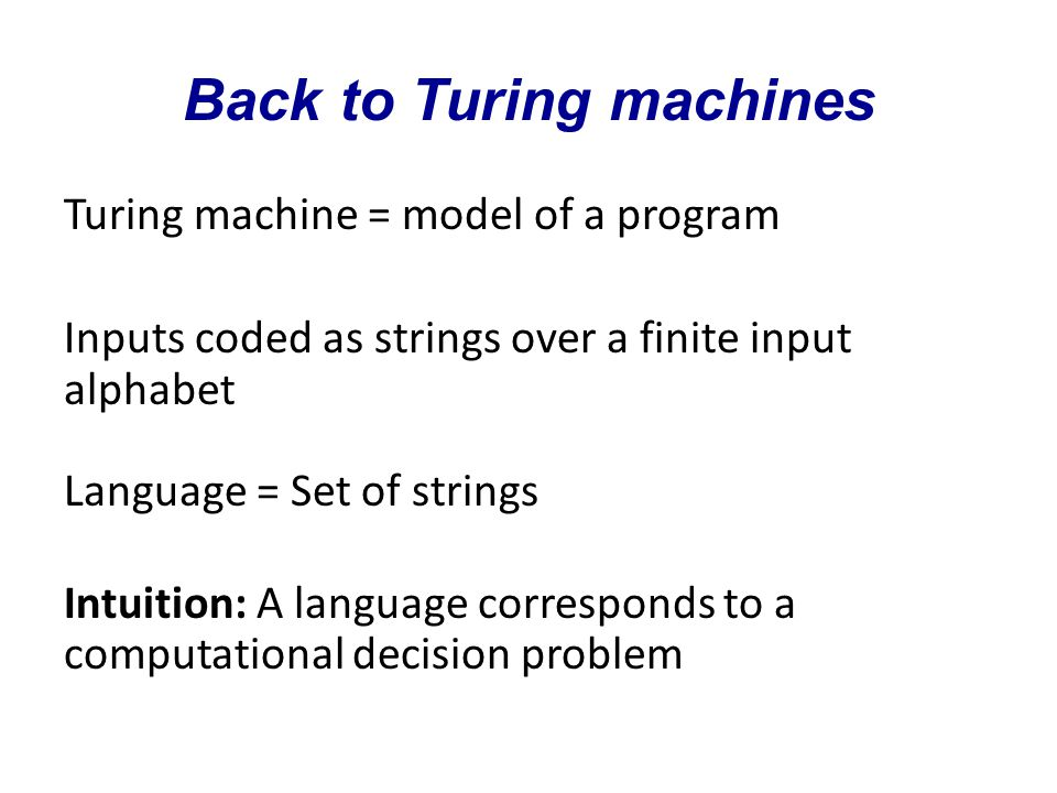 Back to Turing machines Turing machine = model of a program Inputs coded as strings over a finite input alphabet Language = Set of strings Intuition: A language corresponds to a computational decision problem