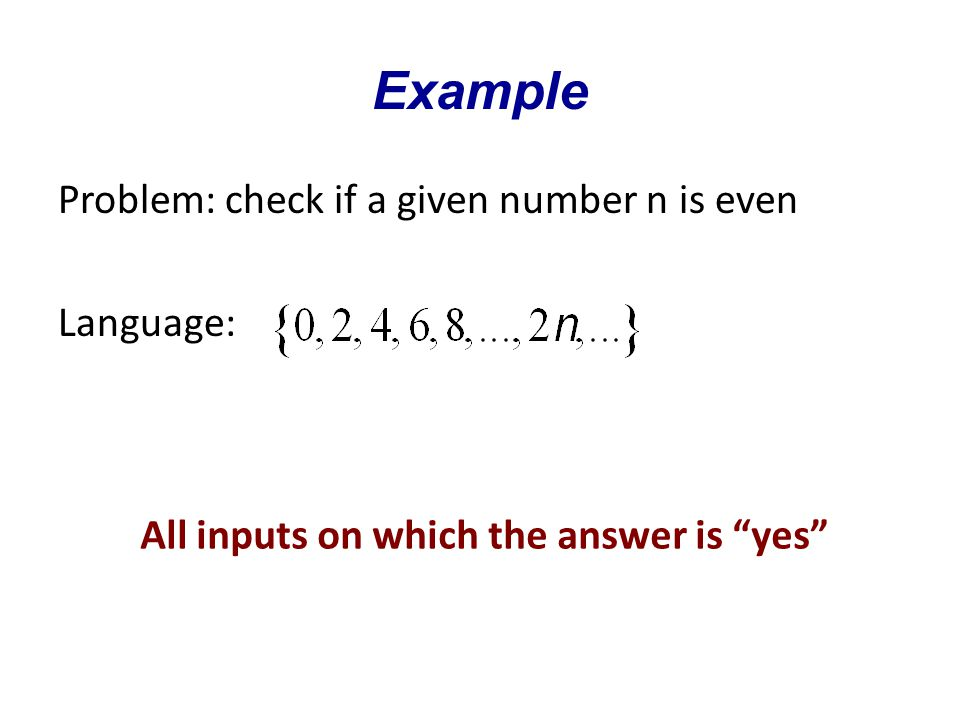 Example Problem: check if a given number n is even Language: All inputs on which the answer is yes