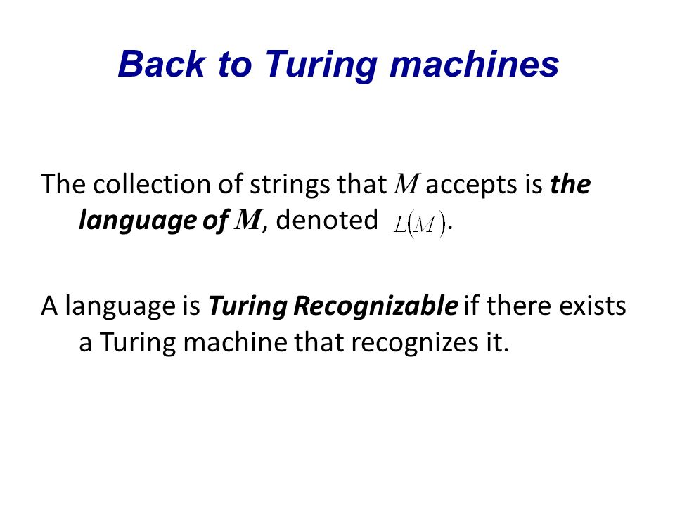 Back to Turing machines The collection of strings that M accepts is the language of M, denoted.