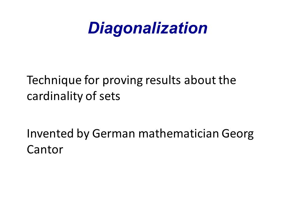 Diagonalization Technique for proving results about the cardinality of sets Invented by German mathematician Georg Cantor