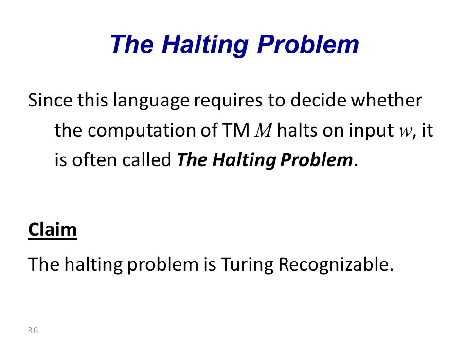 Since this language requires to decide whether the computation of TM M halts on input w, it is often called The Halting Problem.