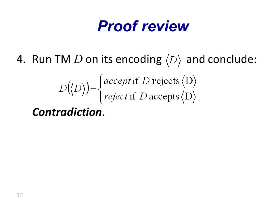 4.Run TM D on its encoding and conclude: Contradiction. Proof review 50