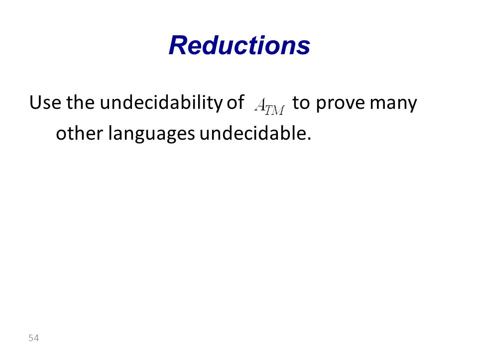 Use the undecidability of to prove many other languages undecidable. Reductions 54