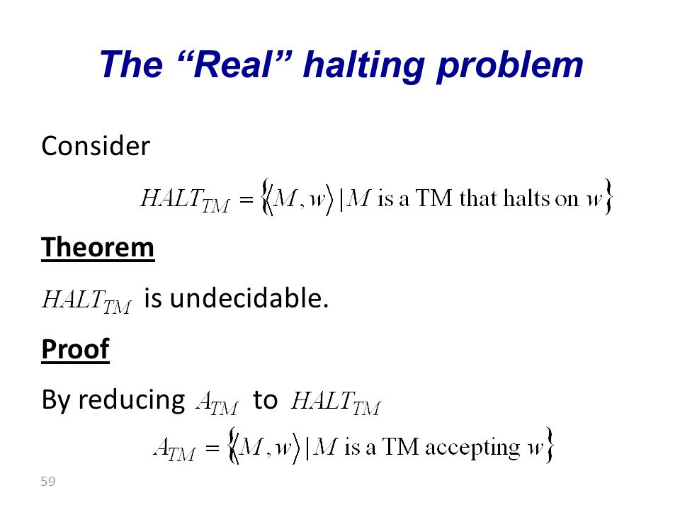 Consider Theorem is undecidable. Proof By reducing to The Real halting problem 59
