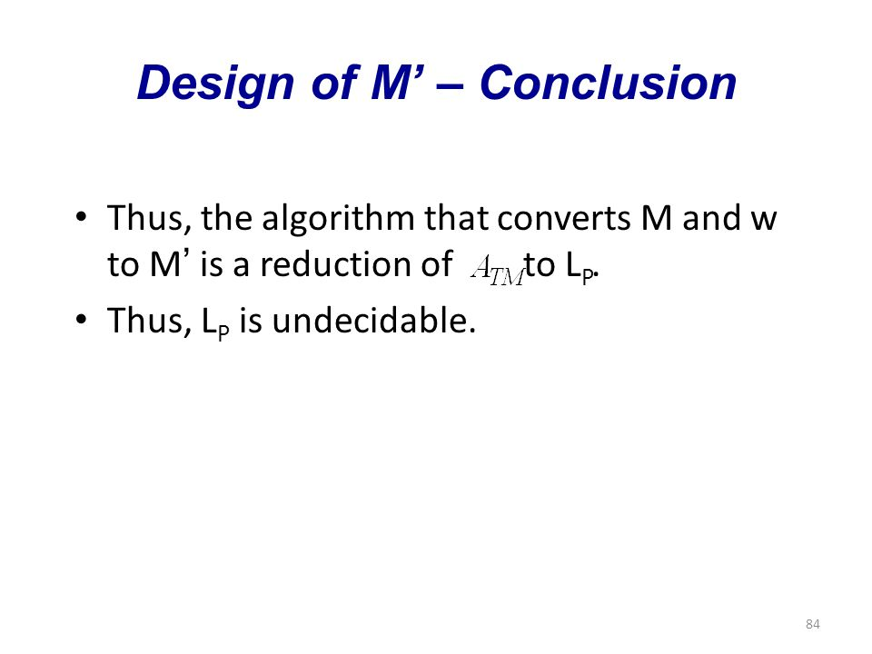 84 Design of M' – Conclusion Thus, the algorithm that converts M and w to M ' is a reduction of to L P.