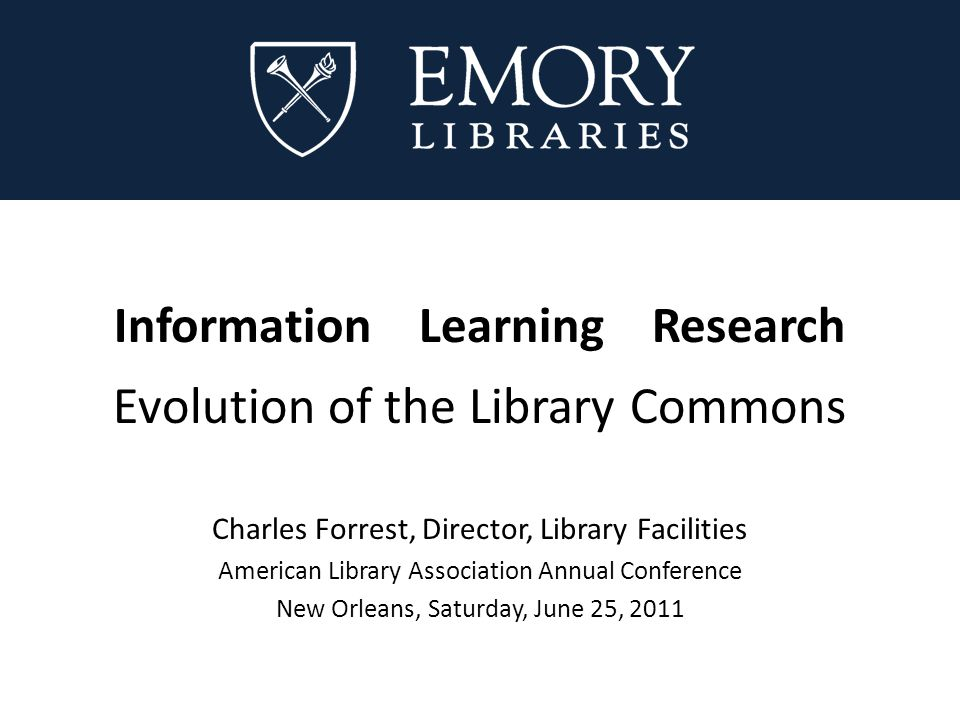 Information Learning Research Evolution of the Library Commons Charles Forrest, Director, Library Facilities American Library Association Annual Conference New Orleans, Saturday, June 25, 2011