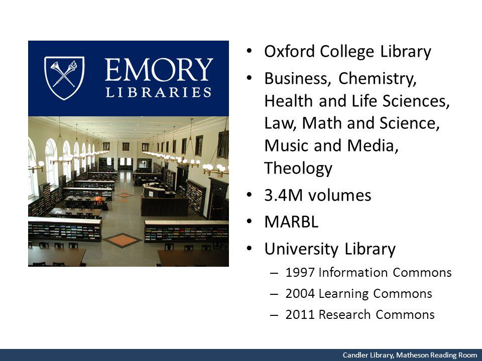 Oxford College Library Business, Chemistry, Health and Life Sciences, Law, Math and Science, Music and Media, Theology 3.4M volumes MARBL University Library – 1997 Information Commons – 2004 Learning Commons – 2011 Research Commons Candler Library, Matheson Reading Room