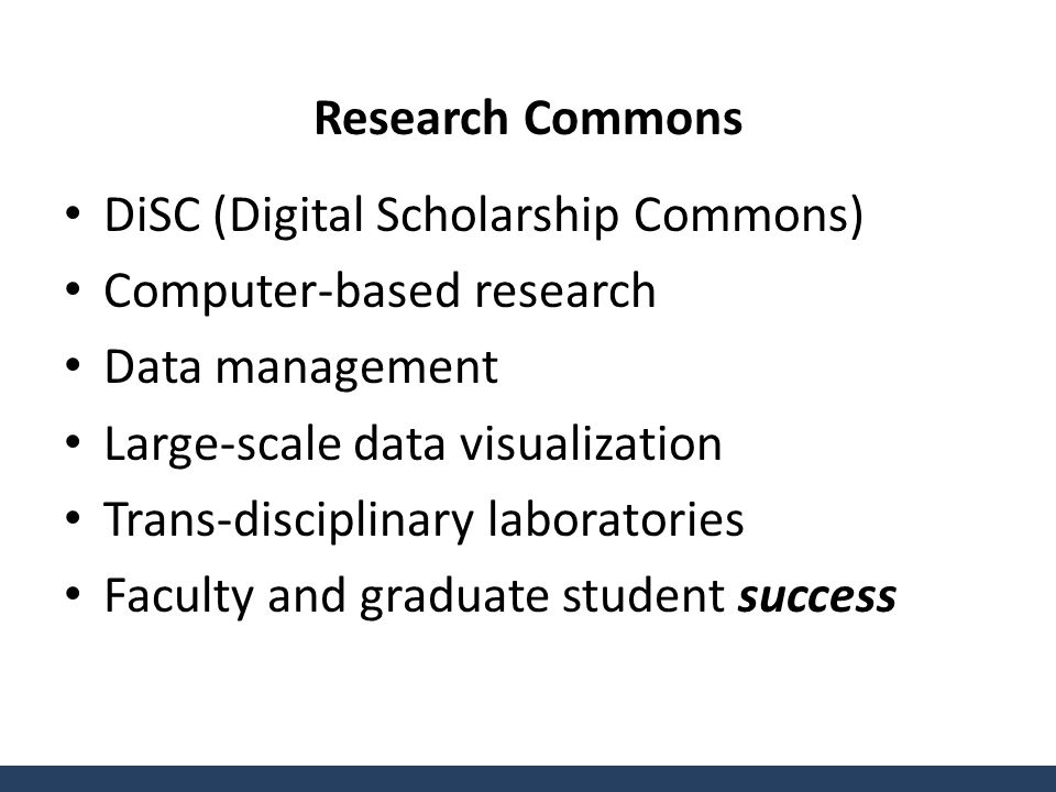 Research Commons DiSC (Digital Scholarship Commons) Computer-based research Data management Large-scale data visualization Trans-disciplinary laboratories Faculty and graduate student success