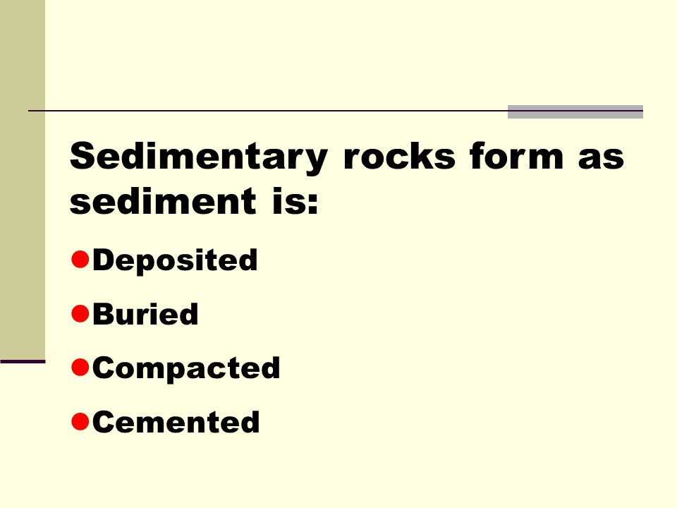 Sedimentary rocks form as sediment is: Deposited Buried Compacted Cemented