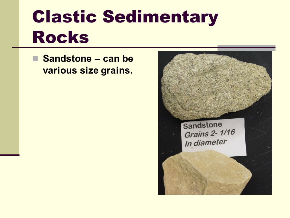 Clastic Sedimentary Rocks Sandstone – can be various size grains.