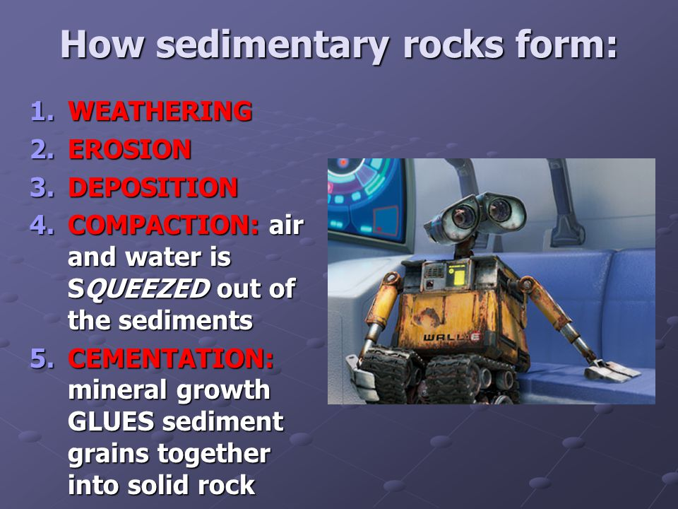 How sedimentary rocks form: 1.WEATHERING 2.EROSION 3.DEPOSITION 4.COMPACTION: air and water is SQUEEZED out of the sediments 5.CEMENTATION: mineral growth GLUES sediment grains together into solid rock