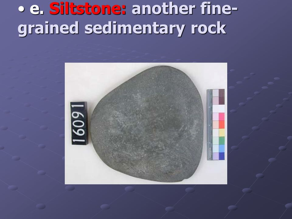 e. Siltstone: another fine- grained sedimentary rock e.