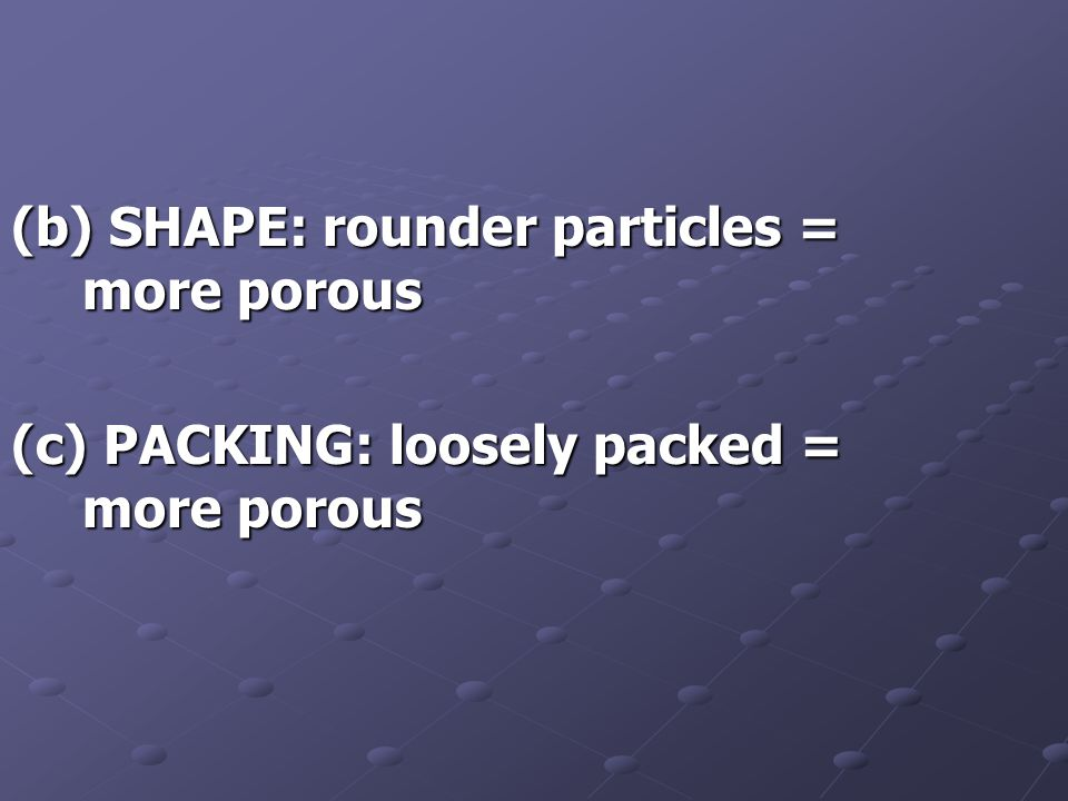 (b) SHAPE: rounder particles = more porous (c) PACKING: loosely packed = more porous