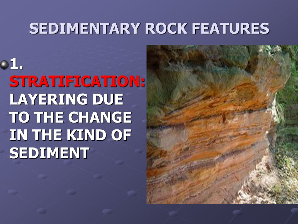 SEDIMENTARY ROCK FEATURES 1. STRATIFICATION: LAYERING DUE TO THE CHANGE IN THE KIND OF SEDIMENT
