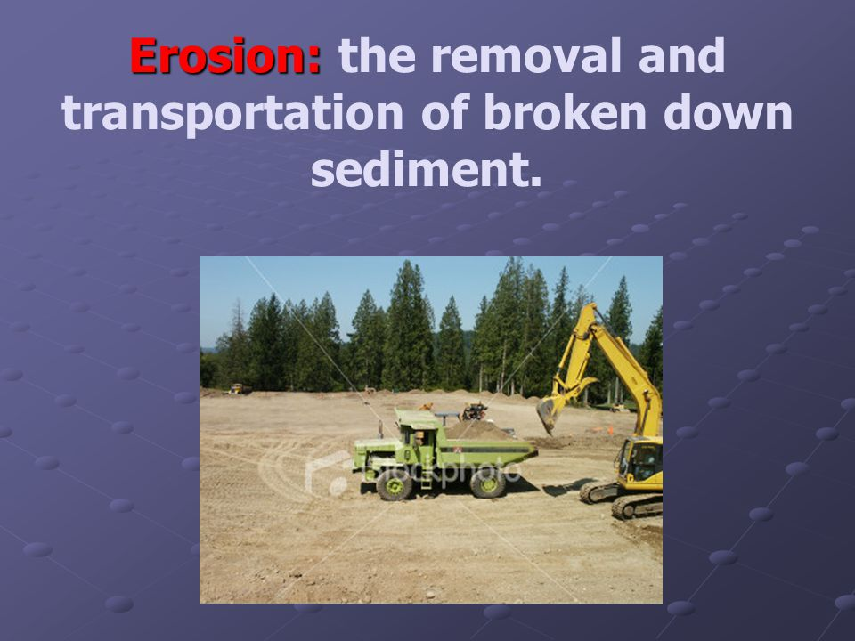 Erosion: Erosion: the removal and transportation of broken down sediment.