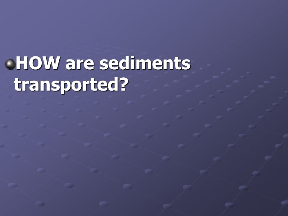HOW are sediments transported