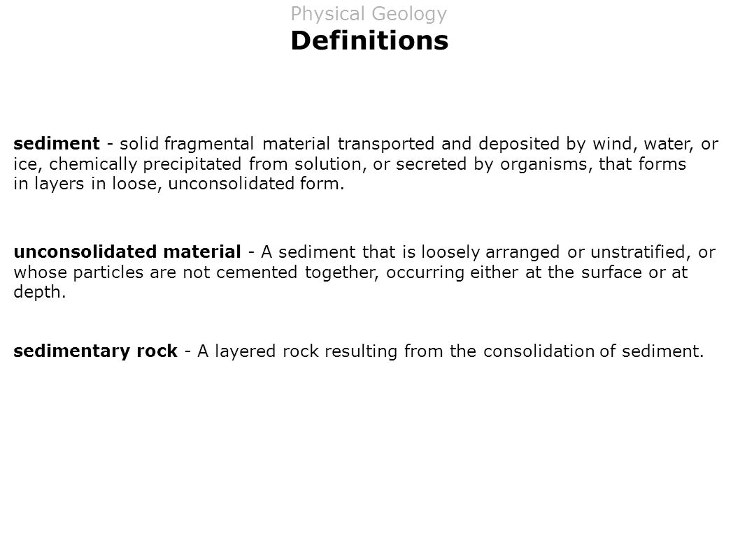 Definitions sediment - solid fragmental material transported and deposited by wind, water, or ice, chemically precipitated from solution, or secreted by organisms, that forms in layers in loose, unconsolidated form.