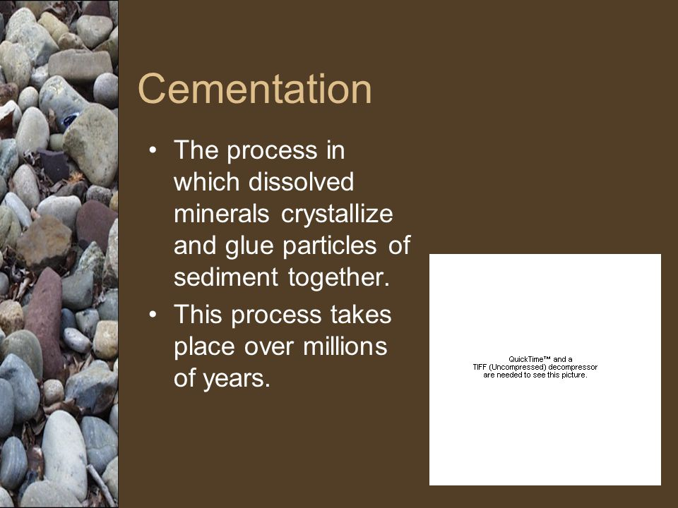 Cementation The process in which dissolved minerals crystallize and glue particles of sediment together.