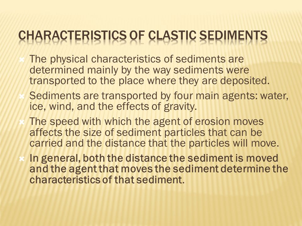  The physical characteristics of sediments are determined mainly by the way sediments were transported to the place where they are deposited.