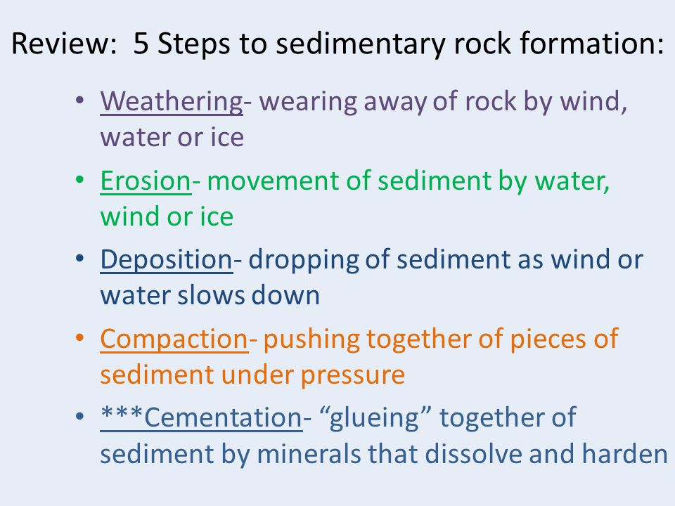 Review: 5 Steps to sedimentary rock formation: Weathering- wearing away of rock by wind, water or ice Erosion- movement of sediment by water, wind or ice Deposition- dropping of sediment as wind or water slows down Compaction- pushing together of pieces of sediment under pressure ***Cementation- glueing together of sediment by minerals that dissolve and harden