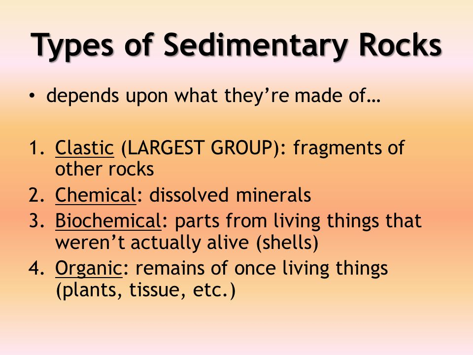 Types of Sedimentary Rocks depends upon what they're made of… 1.Clastic (LARGEST GROUP): fragments of other rocks 2.Chemical: dissolved minerals 3.Biochemical: parts from living things that weren't actually alive (shells) 4.Organic: remains of once living things (plants, tissue, etc.)