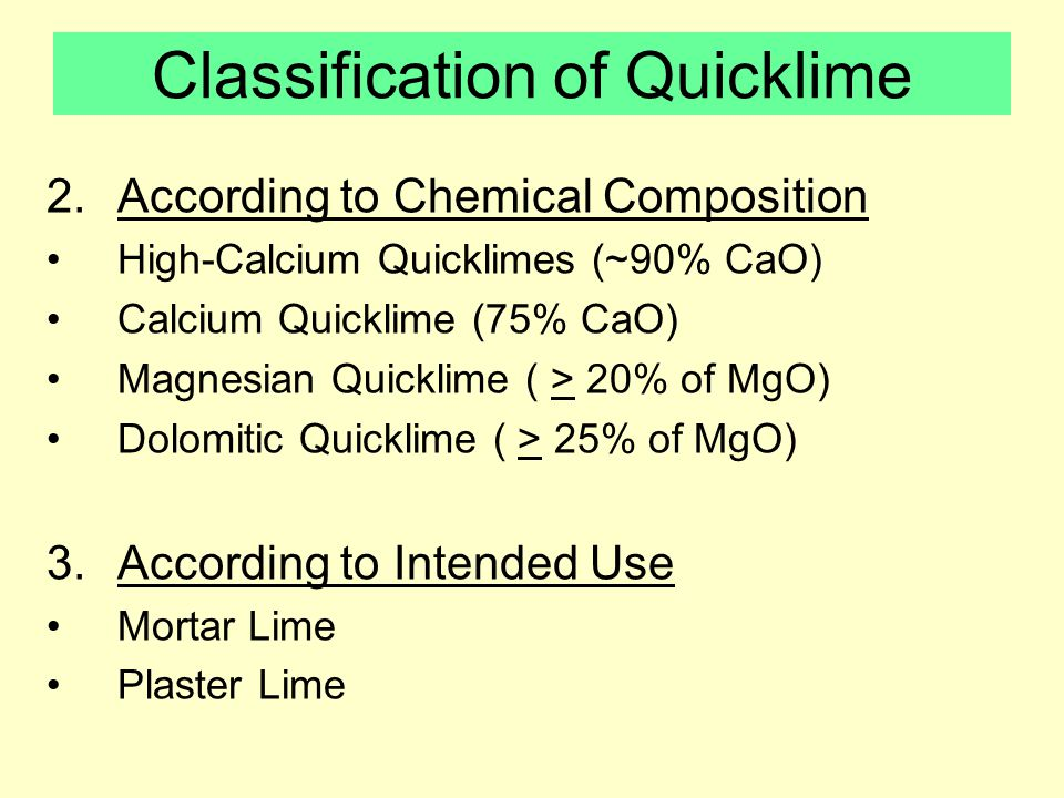 Classification of Quicklime 2.According to Chemical Composition High-Calcium Quicklimes (~90% CaO) Calcium Quicklime (75% CaO) Magnesian Quicklime ( > 20% of MgO) Dolomitic Quicklime ( > 25% of MgO) 3.According to Intended Use Mortar Lime Plaster Lime