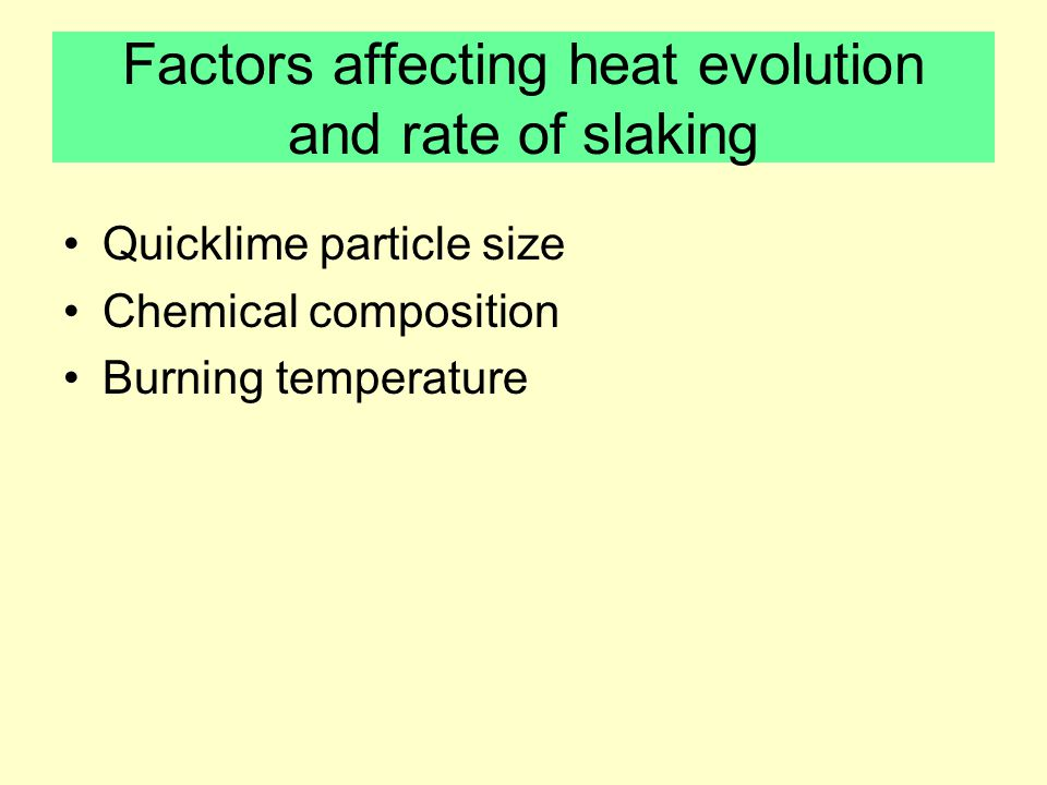 Factors affecting heat evolution and rate of slaking Quicklime particle size Chemical composition Burning temperature
