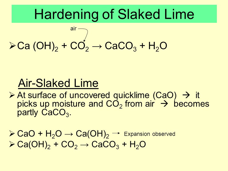 Hardening of Slaked Lime  Ca (OH) 2 + CO 2 → CaCO 3 + H 2 O Air-Slaked Lime  At surface of uncovered quicklime (CaO)  it picks up moisture and CO 2 from air  becomes partly CaCO 3.