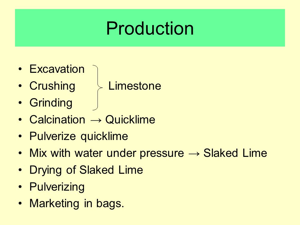 Production Excavation Crushing Limestone Grinding Calcination → Quicklime Pulverize quicklime Mix with water under pressure → Slaked Lime Drying of Slaked Lime Pulverizing Marketing in bags.