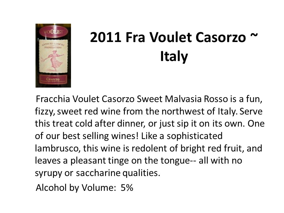 2011 Fra Voulet Casorzo ~ Italy Fracchia Voulet Casorzo Sweet Malvasia Rosso is a fun, fizzy, sweet red wine from the northwest of Italy.