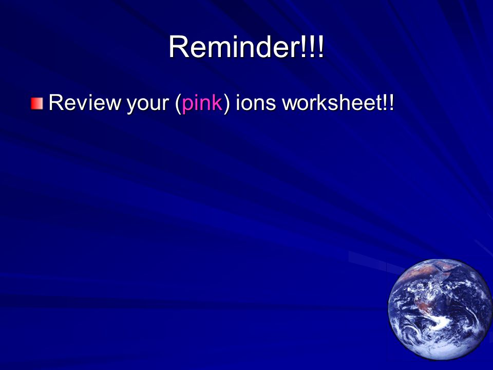 Reminder!!! Review your (pink) ions worksheet!!