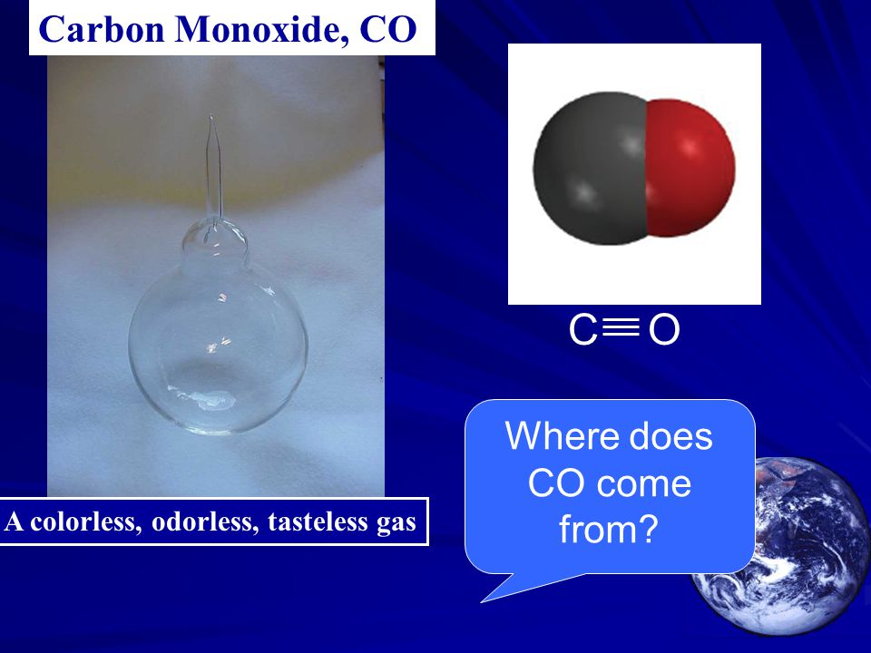A colorless, odorless, tasteless gas Carbon Monoxide, CO C O Where does CO come from