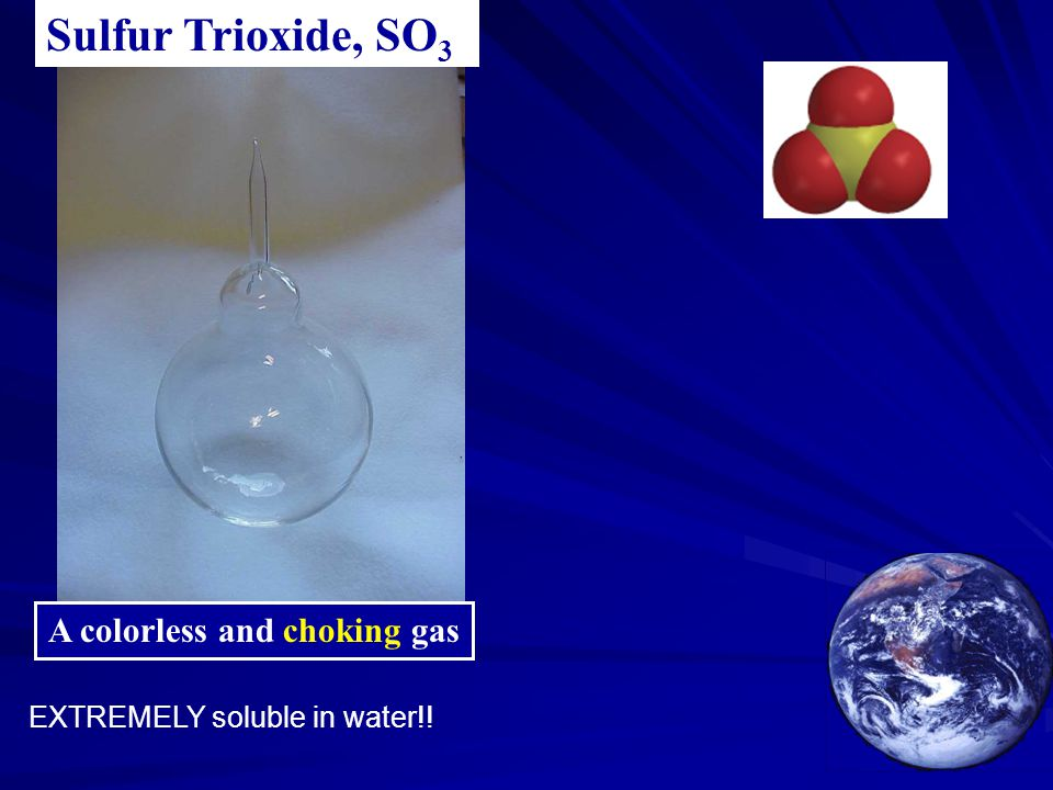 A colorless and choking gas Sulfur Trioxide, SO 3 EXTREMELY soluble in water!!
