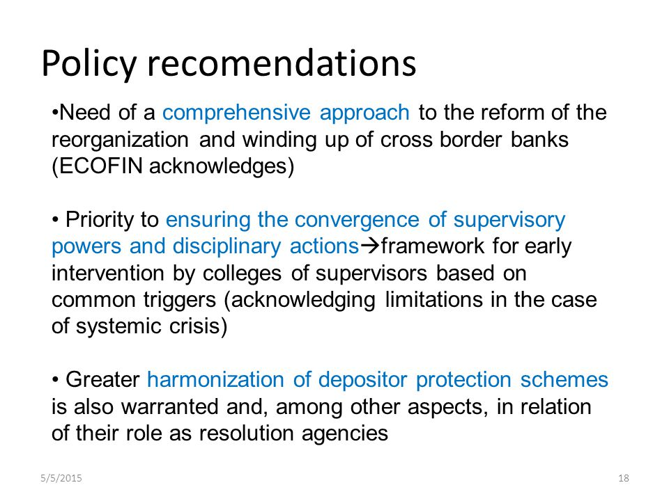 Policy recomendations 5/5/ Need of a comprehensive approach to the reform of the reorganization and winding up of cross border banks (ECOFIN acknowledges) Priority to ensuring the convergence of supervisory powers and disciplinary actions  framework for early intervention by colleges of supervisors based on common triggers (acknowledging limitations in the case of systemic crisis) Greater harmonization of depositor protection schemes is also warranted and, among other aspects, in relation of their role as resolution agencies
