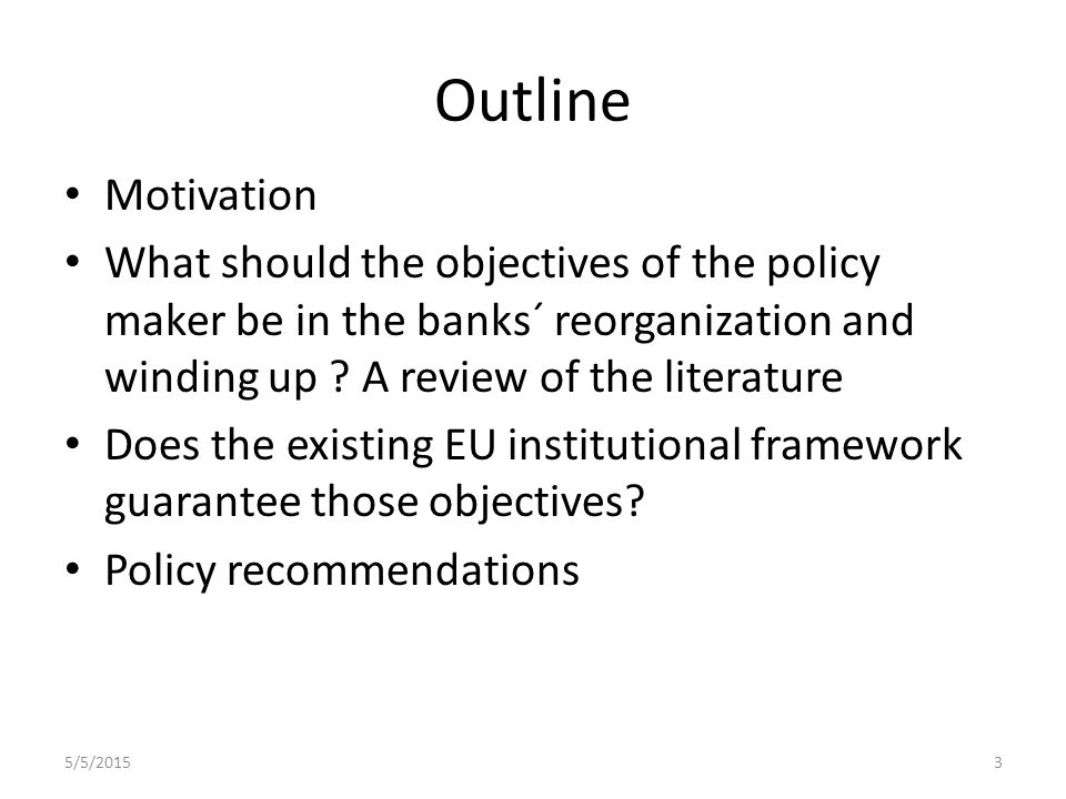 Outline Motivation What should the objectives of the policy maker be in the banks´ reorganization and winding up .