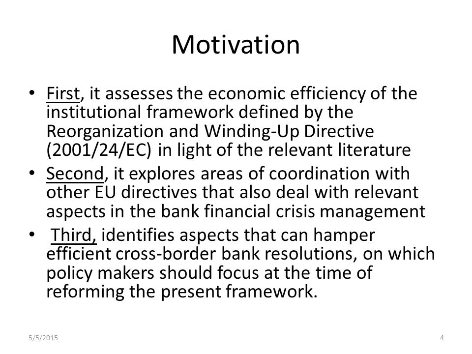 Motivation First, it assesses the economic efficiency of the institutional framework defined by the Reorganization and Winding-Up Directive (2001/24/EC) in light of the relevant literature Second, it explores areas of coordination with other EU directives that also deal with relevant aspects in the bank financial crisis management Third, identifies aspects that can hamper efficient cross-border bank resolutions, on which policy makers should focus at the time of reforming the present framework.