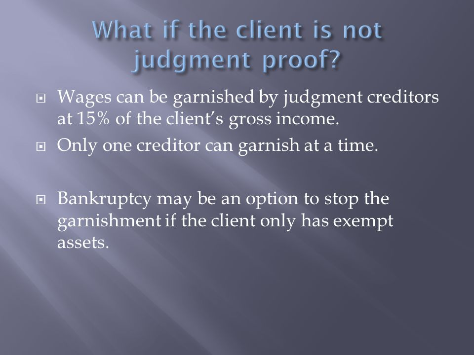  Wages can be garnished by judgment creditors at 15% of the client's gross income.