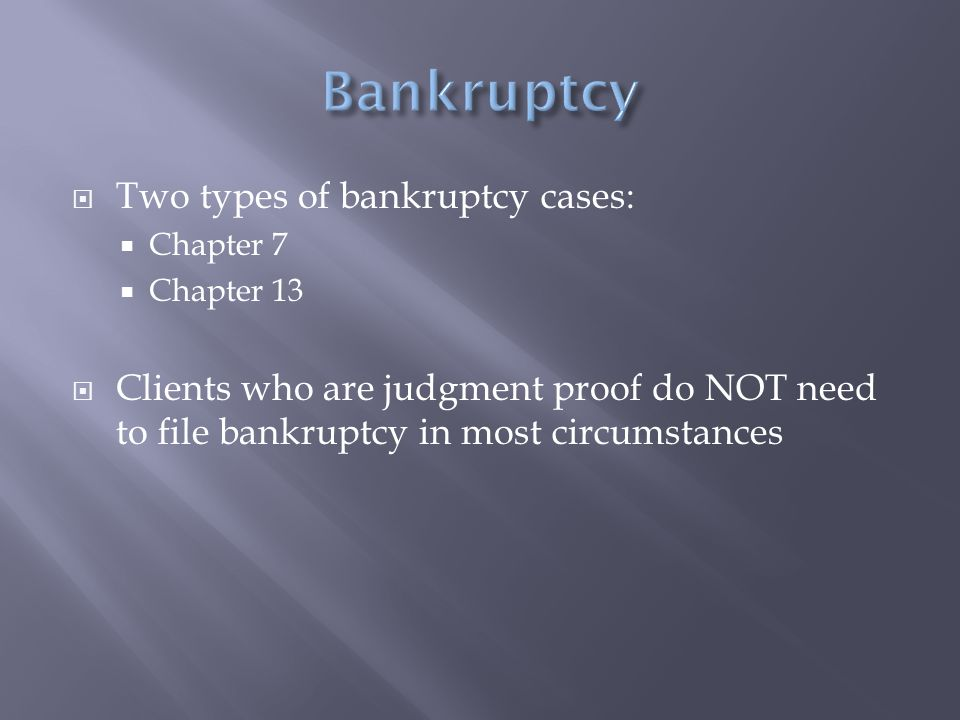  Two types of bankruptcy cases:  Chapter 7  Chapter 13  Clients who are judgment proof do NOT need to file bankruptcy in most circumstances
