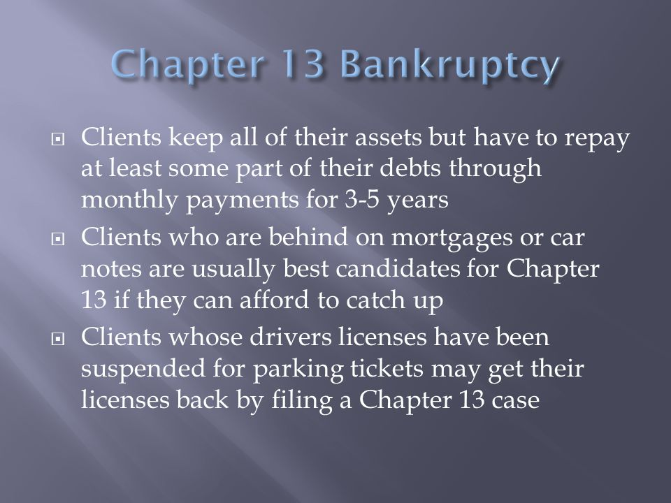  Clients keep all of their assets but have to repay at least some part of their debts through monthly payments for 3-5 years  Clients who are behind on mortgages or car notes are usually best candidates for Chapter 13 if they can afford to catch up  Clients whose drivers licenses have been suspended for parking tickets may get their licenses back by filing a Chapter 13 case