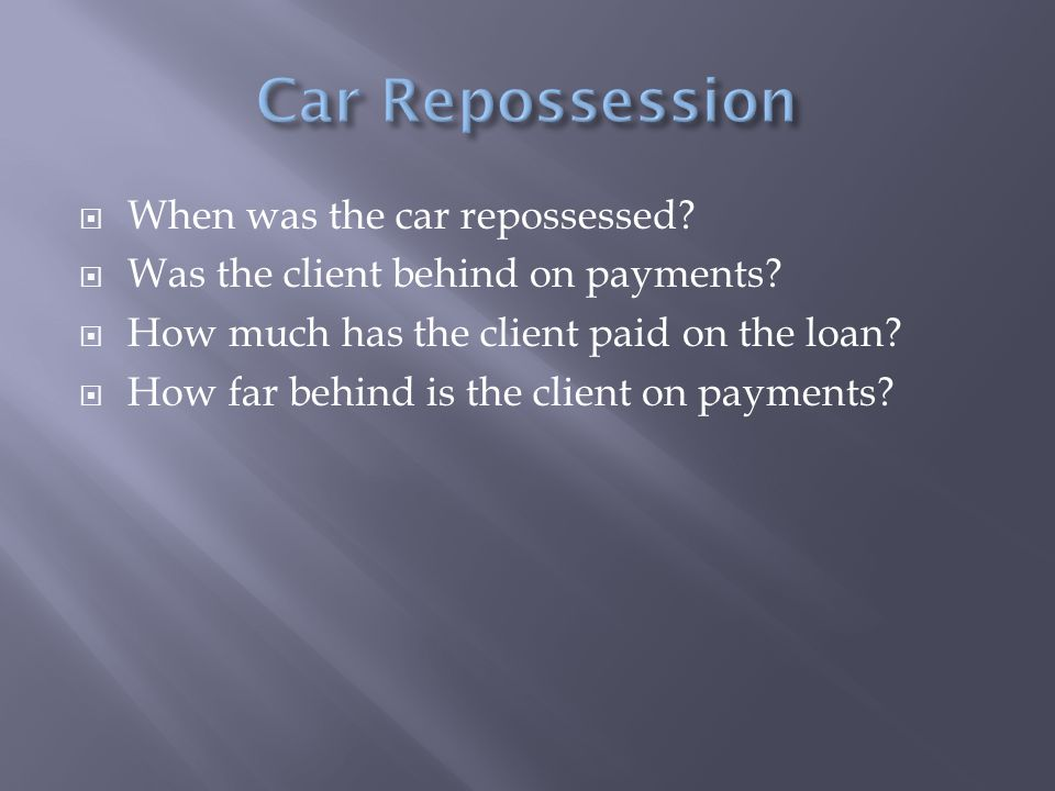  When was the car repossessed.  Was the client behind on payments.