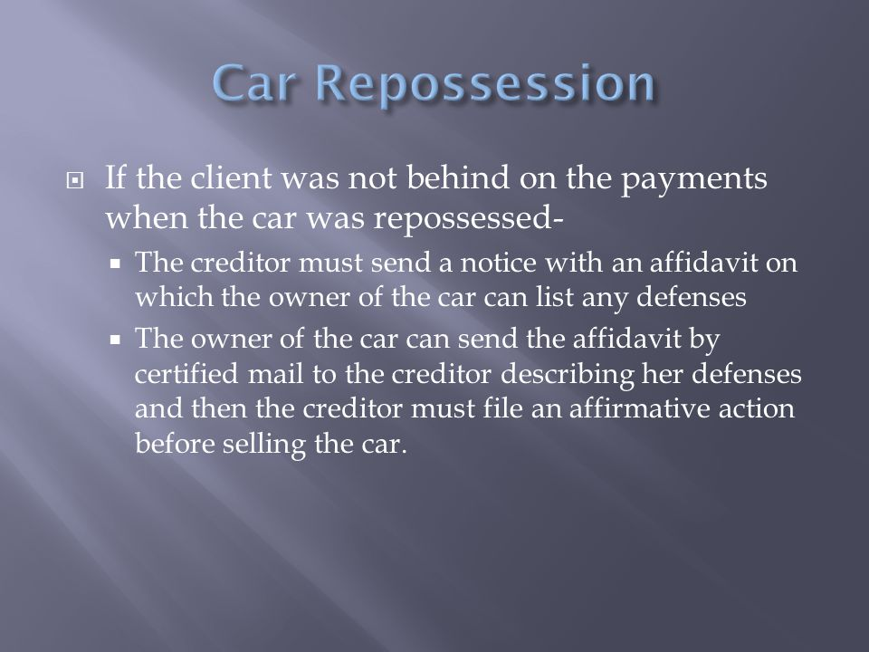  If the client was not behind on the payments when the car was repossessed-  The creditor must send a notice with an affidavit on which the owner of the car can list any defenses  The owner of the car can send the affidavit by certified mail to the creditor describing her defenses and then the creditor must file an affirmative action before selling the car.