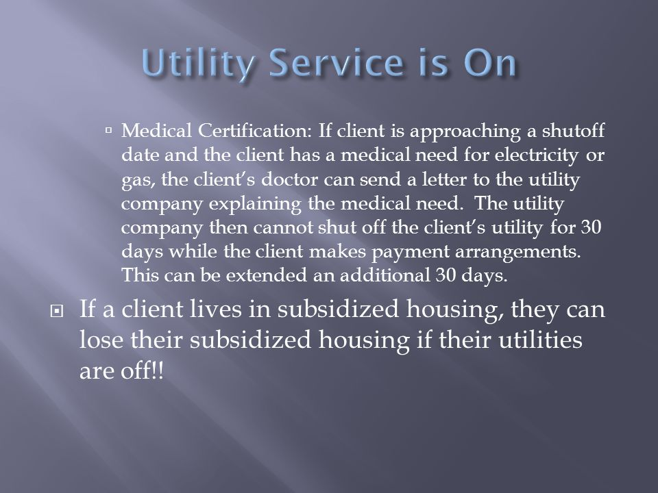  Medical Certification: If client is approaching a shutoff date and the client has a medical need for electricity or gas, the client's doctor can send a letter to the utility company explaining the medical need.