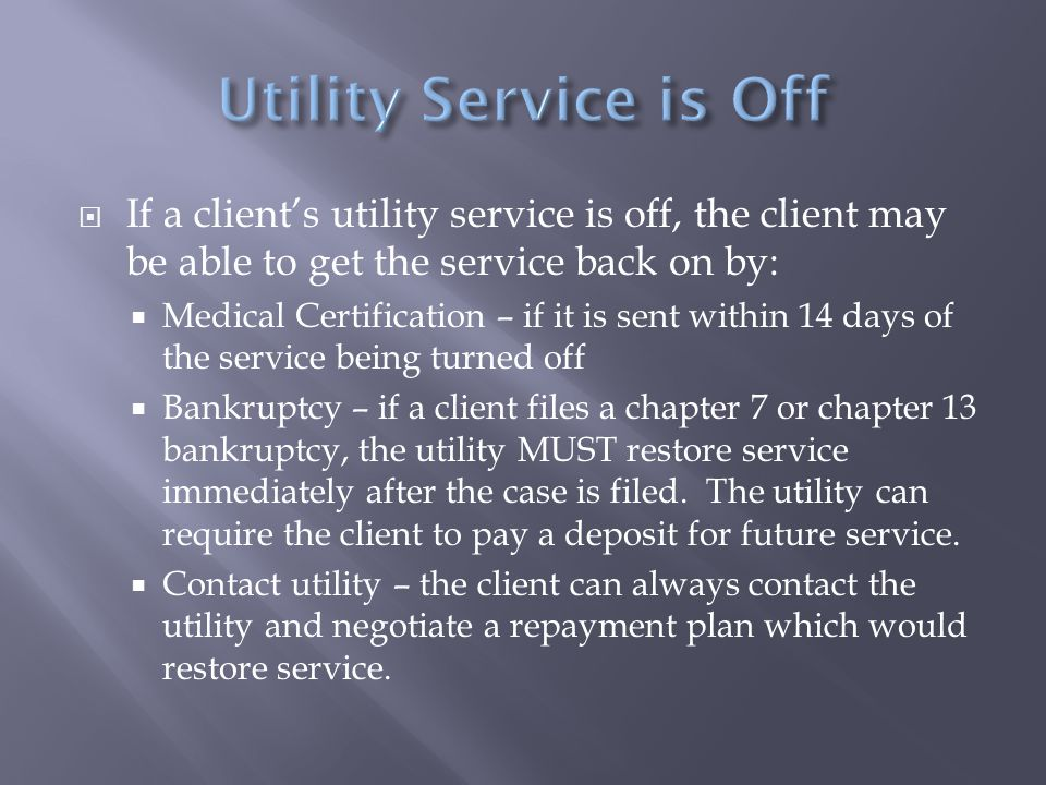  If a client's utility service is off, the client may be able to get the service back on by:  Medical Certification – if it is sent within 14 days of the service being turned off  Bankruptcy – if a client files a chapter 7 or chapter 13 bankruptcy, the utility MUST restore service immediately after the case is filed.