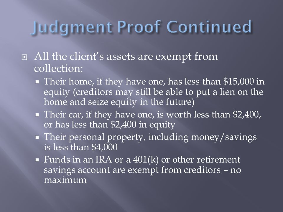  All the client's assets are exempt from collection:  Their home, if they have one, has less than $15,000 in equity (creditors may still be able to put a lien on the home and seize equity in the future)  Their car, if they have one, is worth less than $2,400, or has less than $2,400 in equity  Their personal property, including money/savings is less than $4,000  Funds in an IRA or a 401(k) or other retirement savings account are exempt from creditors – no maximum