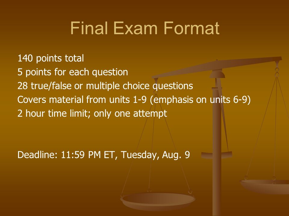Final Exam Format 140 points total 5 points for each question 28 true/false or multiple choice questions Covers material from units 1-9 (emphasis on units 6-9) 2 hour time limit; only one attempt Deadline: 11:59 PM ET, Tuesday, Aug.
