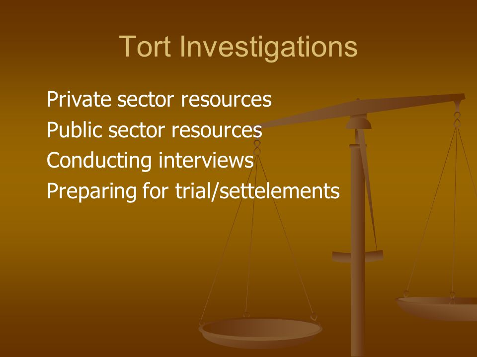 Tort Investigations Private sector resources Public sector resources Conducting interviews Preparing for trial/settelements