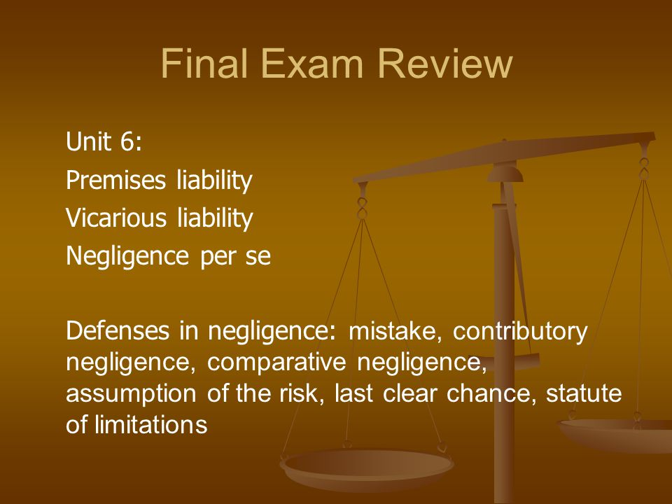 Final Exam Review Unit 6: Premises liability Vicarious liability Negligence per se Defenses in negligence: mistake, contributory negligence, comparative negligence, assumption of the risk, last clear chance, statute of limitations