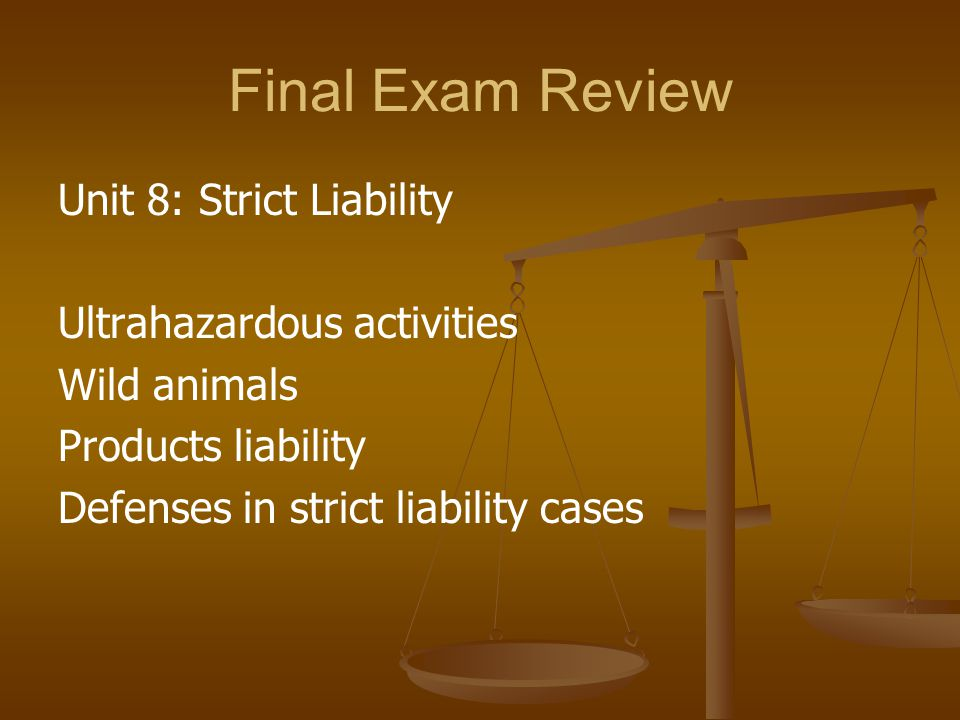 Final Exam Review Unit 8: Strict Liability Ultrahazardous activities Wild animals Products liability Defenses in strict liability cases