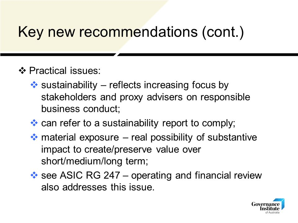 Key new recommendations (cont.)  Practical issues:  sustainability – reflects increasing focus by stakeholders and proxy advisers on responsible business conduct;  can refer to a sustainability report to comply;  material exposure – real possibility of substantive impact to create/preserve value over short/medium/long term;  see ASIC RG 247 – operating and financial review also addresses this issue.